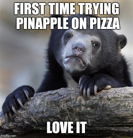 Confession Bear Meme | FIRST TIME TRYING PINAPPLE ON PIZZA LOVE IT | image tagged in memes,confession bear | made w/ Imgflip meme maker