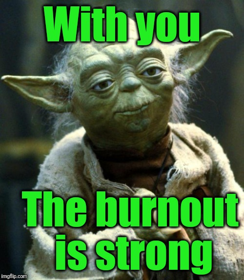 Star Wars Yoda Meme | With you The burnout is strong | image tagged in memes,star wars yoda | made w/ Imgflip meme maker