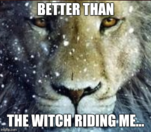 BETTER THAN THE WITCH RIDING ME... | made w/ Imgflip meme maker