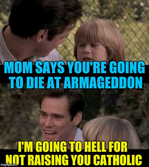 MOM SAYS YOU'RE GOING TO DIE AT ARMAGEDDON I'M GOING TO HELL FOR NOT RAISING YOU CATHOLIC | made w/ Imgflip meme maker