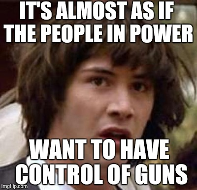 IT'S ALMOST AS IF THE PEOPLE IN POWER WANT TO HAVE CONTROL OF GUNS | made w/ Imgflip meme maker