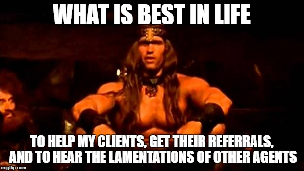 conan crush your enemies | WHAT IS BEST IN LIFE TO HELP MY CLIENTS, GET THEIR REFERRALS, AND TO HEAR THE LAMENTATIONS OF OTHER AGENTS | image tagged in conan crush your enemies | made w/ Imgflip meme maker