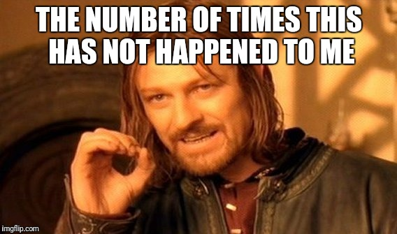 One Does Not Simply Meme | THE NUMBER OF TIMES THIS HAS NOT HAPPENED TO ME | image tagged in memes,one does not simply | made w/ Imgflip meme maker