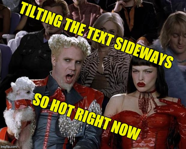 Yet another new kickass feature by IMGFlip! | TILTING THE TEXT SIDEWAYS SO HOT RIGHT NOW | image tagged in memes,mugatu so hot right now,imgflip,new feature,powermetalhead,kickass | made w/ Imgflip meme maker