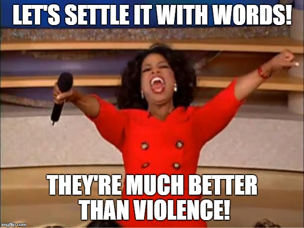 Oprah You Get A Meme | LET'S SETTLE IT WITH WORDS! THEY'RE MUCH BETTER THAN VIOLENCE! | image tagged in memes,oprah you get a | made w/ Imgflip meme maker