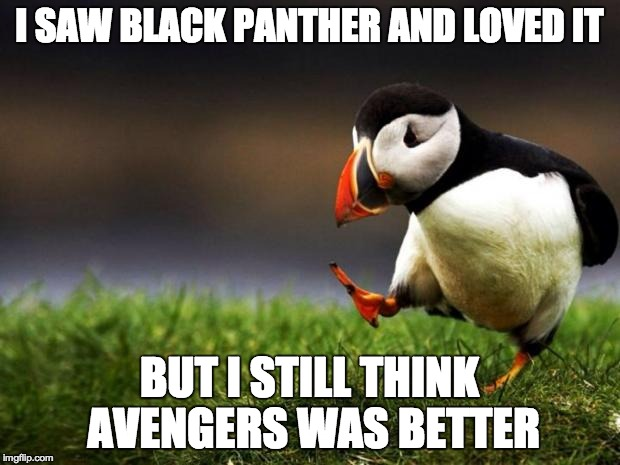 Unpopular Opinion Puffin | I SAW BLACK PANTHER AND LOVED IT BUT I STILL THINK AVENGERS WAS BETTER | image tagged in memes,unpopular opinion puffin,funny,marvel,black panther,avengers | made w/ Imgflip meme maker