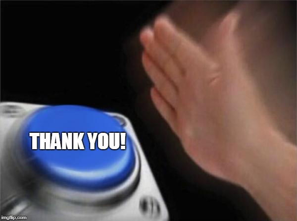Blank Nut Button Meme | THANK YOU! | image tagged in memes,blank nut button | made w/ Imgflip meme maker