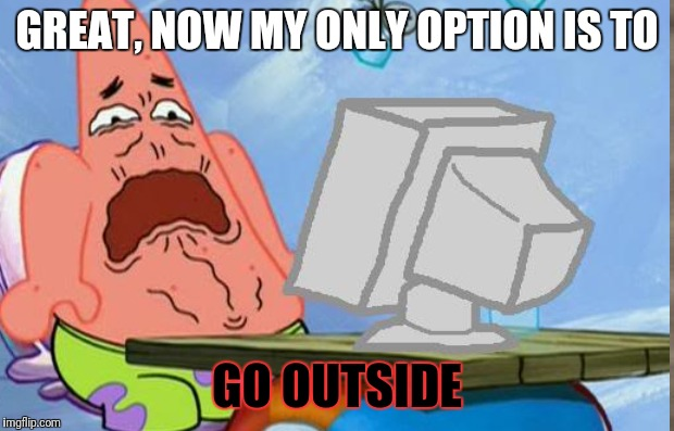 GREAT, NOW MY ONLY OPTION IS TO GO OUTSIDE | made w/ Imgflip meme maker