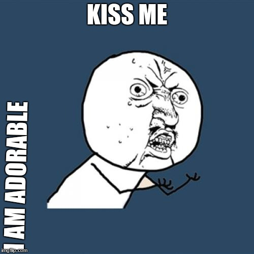 Y U No Meme | KISS ME I AM ADORABLE | image tagged in memes,y u no | made w/ Imgflip meme maker