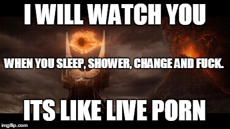 Eye Of Sauron Meme | I WILL WATCH YOU WHEN YOU SLEEP, SHOWER, CHANGE AND F**K. ITS LIKE LIVE PORN | image tagged in memes,eye of sauron | made w/ Imgflip meme maker