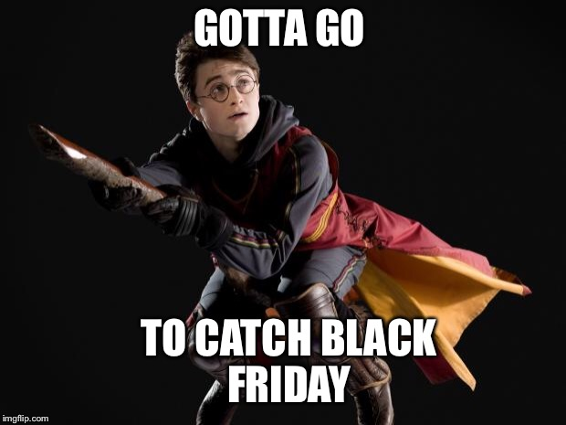 GOTTA GO TO CATCH BLACK FRIDAY | image tagged in flying quidditch potter | made w/ Imgflip meme maker