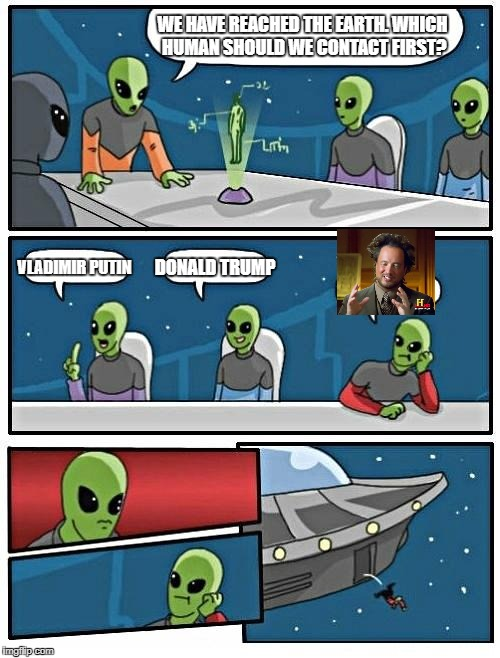 Alien Meeting Suggestion Meme | WE HAVE REACHED THE EARTH. WHICH HUMAN SHOULD WE CONTACT FIRST? VLADIMIR PUTIN DONALD TRUMP | image tagged in memes,alien meeting suggestion | made w/ Imgflip meme maker