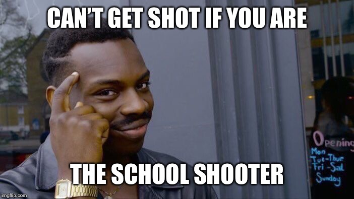 Roll Safe Think About It Meme | CAN'T GET SHOT IF YOU ARE THE SCHOOL SHOOTER | image tagged in memes,roll safe think about it | made w/ Imgflip meme maker