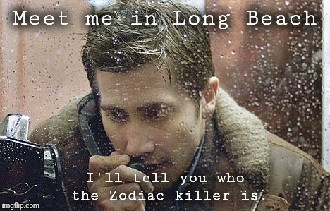 Meet me in Long Beach I'll tell you who the Zodiac killer is. | made w/ Imgflip meme maker