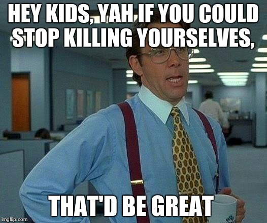 That Would Be Great Meme | HEY KIDS, YAH IF YOU COULD STOP KILLING YOURSELVES, THAT'D BE GREAT | image tagged in memes,that would be great | made w/ Imgflip meme maker