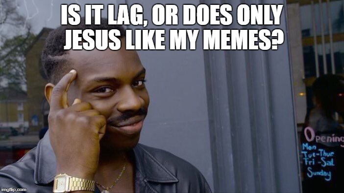 Roll Safe Think About It Meme | IS IT LAG, OR DOES ONLY JESUS LIKE MY MEMES? | image tagged in memes,roll safe think about it | made w/ Imgflip meme maker