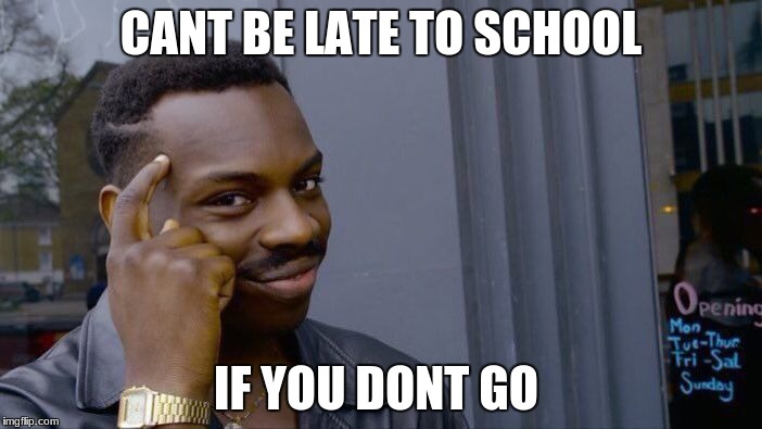 Roll Safe Think About It Meme | CANT BE LATE TO SCHOOL IF YOU DONT GO | image tagged in memes,roll safe think about it | made w/ Imgflip meme maker