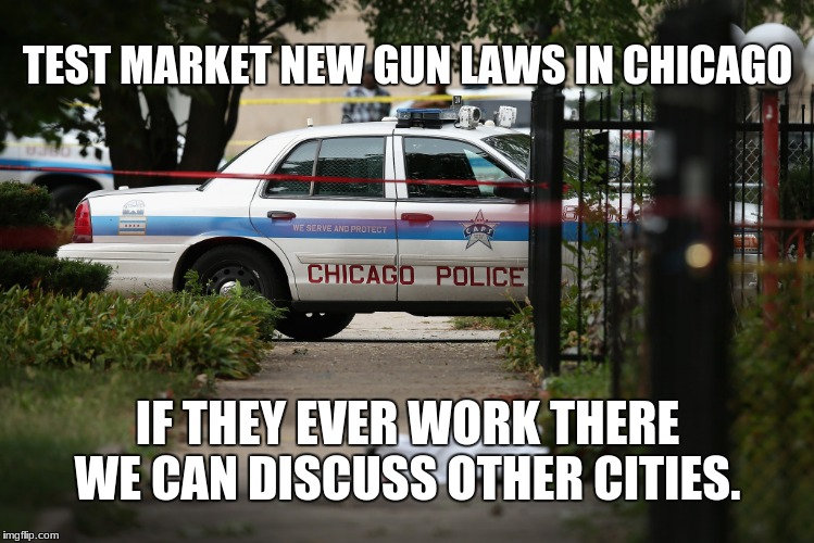Chicago Gun Control | TEST MARKET NEW GUN LAWS IN CHICAGO IF THEY EVER WORK THERE WE CAN DISCUSS OTHER CITIES. | image tagged in chicago gun control | made w/ Imgflip meme maker
