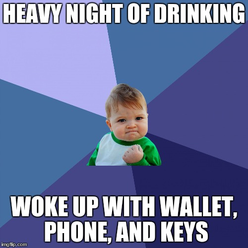 HEAVY NIGHT OF DRINKING WOKE UP WITH WALLET, PHONE, AND KEYS | image tagged in succes kid | made w/ Imgflip meme maker