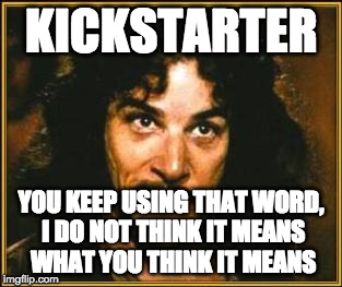 Kickstarter: You keep using that word, I do not think it means what you think it means. | KICKSTARTER YOU KEEP USING THAT WORD, I DO NOT THINK IT MEANS WHAT YOU THINK IT MEANS | image tagged in princess bride,kickstarter,roleplaying game | made w/ Imgflip meme maker