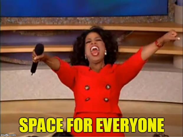 SPACE FOR EVERYONE | image tagged in memes,oprah you get a | made w/ Imgflip meme maker