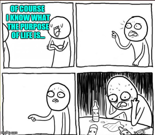 OF COURSE I KNOW WHAT THE PURPOSE OF LIFE IS... | made w/ Imgflip meme maker
