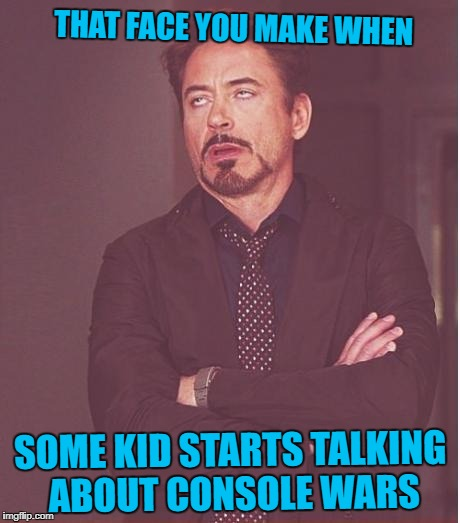 Face You Make Robert Downey Jr Meme | THAT FACE YOU MAKE WHEN SOME KID STARTS TALKING ABOUT CONSOLE WARS | image tagged in memes,face you make robert downey jr | made w/ Imgflip meme maker