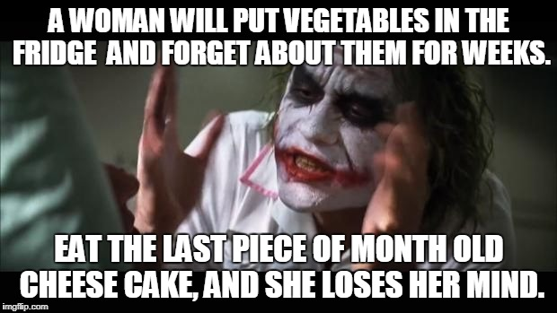 A WOMAN WILL PUT VEGETABLES IN THE FRIDGE  AND FORGET ABOUT THEM FOR WEEKS. EAT THE LAST PIECE OF MONTH OLD CHEESE CAKE, AND SHE LOSES HER M | made w/ Imgflip meme maker