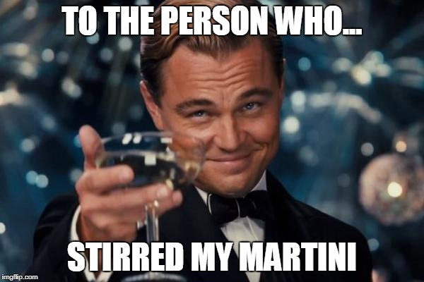 Leonardo Dicaprio Cheers Meme | TO THE PERSON WHO... STIRRED MY MARTINI | image tagged in memes,leonardo dicaprio cheers | made w/ Imgflip meme maker
