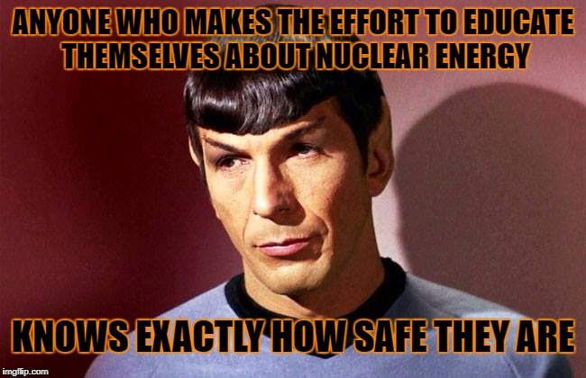 ANYONE WHO MAKES THE EFFORT TO EDUCATE THEMSELVES ABOUT NUCLEAR ENERGY KNOWS EXACTLY HOW SAFE THEY ARE | made w/ Imgflip meme maker