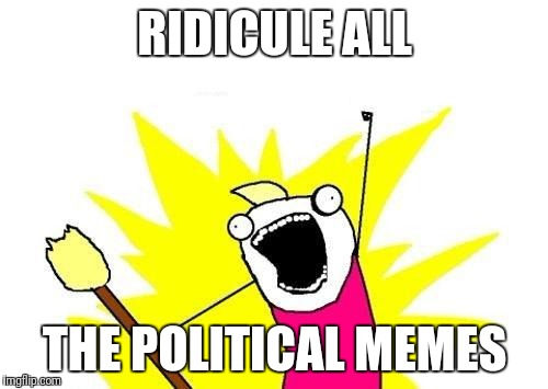 X All The Y Meme | RIDICULE ALL THE POLITICAL MEMES | image tagged in memes,x all the y | made w/ Imgflip meme maker
