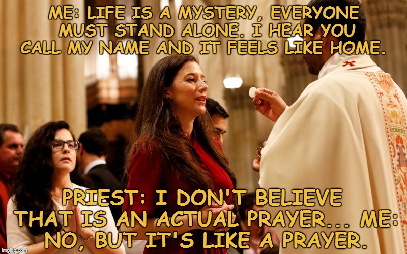 ME: LIFE IS A MYSTERY, EVERYONE MUST STAND ALONE. I HEAR YOU CALL MY NAME AND IT FEELS LIKE HOME. PRIEST: I DON'T BELIEVE THAT IS AN ACTUAL  | image tagged in communion,memes,funny,funny memes | made w/ Imgflip meme maker