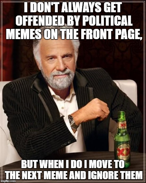 The Most Interesting Man In The World Meme | I DON'T ALWAYS GET OFFENDED BY POLITICAL MEMES ON THE FRONT PAGE, BUT WHEN I DO I MOVE TO THE NEXT MEME AND IGNORE THEM | image tagged in memes,the most interesting man in the world | made w/ Imgflip meme maker