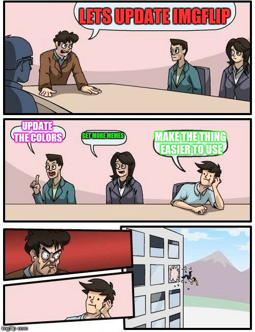 Boardroom Meeting Suggestion Meme | LETS UPDATE IMGFLIP UPDATE THE COLORS GET MORE MEMES MAKE THE THING EASIER TO USE | image tagged in memes,boardroom meeting suggestion | made w/ Imgflip meme maker