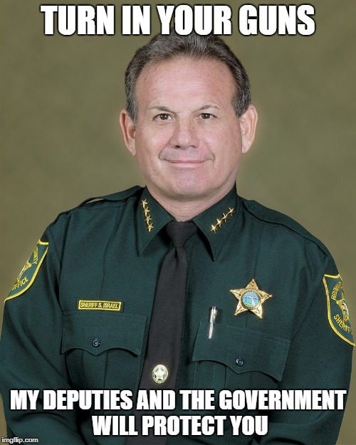 Sheriff, Scott Israel & his Deputy that stood outside the Florida school while kids were being murdered will protect you. .  | TURN IN YOUR GUNS MY DEPUTIES AND THE GOVERNMENT WILL PROTECT YOU | image tagged in nra,gun control,2nd amendment,gun rights,constitiion,freedom | made w/ Imgflip meme maker