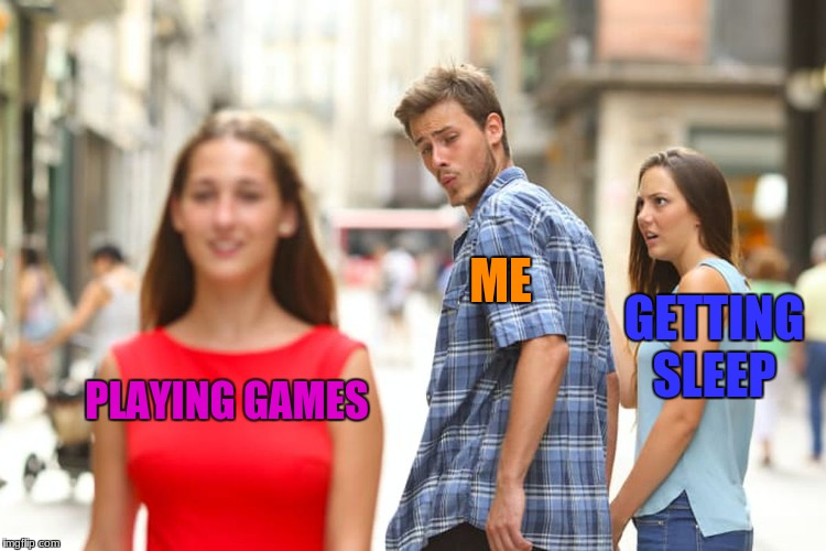 Distracted man | PLAYING GAMES ME GETTING SLEEP | image tagged in memes,distracted boyfriend | made w/ Imgflip meme maker