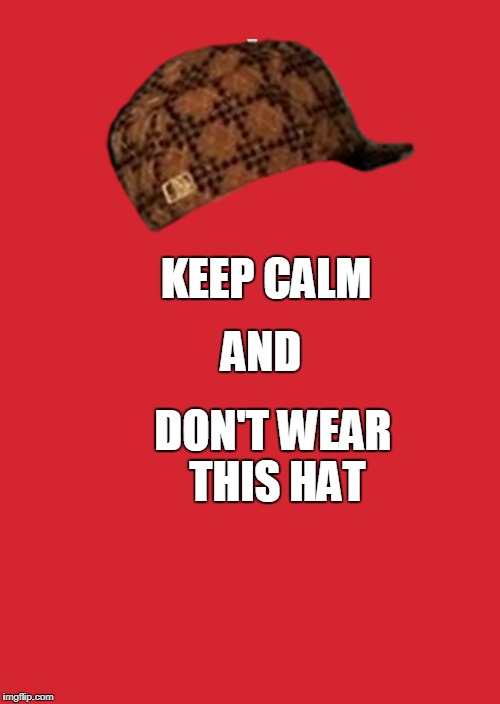 Keep Calm And Carry On Red Meme | KEEP CALM AND DON'T WEAR THIS HAT | image tagged in memes,keep calm and carry on red,scumbag | made w/ Imgflip meme maker