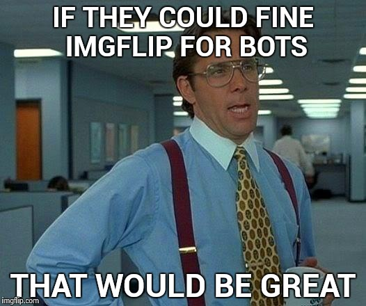 It was all FaceBook's fault | IF THEY COULD FINE IMGFLIP FOR BOTS THAT WOULD BE GREAT | image tagged in memes,that would be great,robots,alt using trolls | made w/ Imgflip meme maker