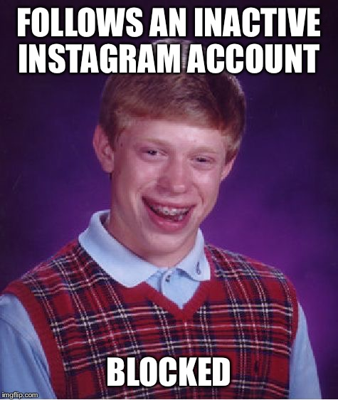 Bad Luck Brian Meme | FOLLOWS AN INACTIVE INSTAGRAM ACCOUNT BLOCKED | image tagged in memes,bad luck brian | made w/ Imgflip meme maker