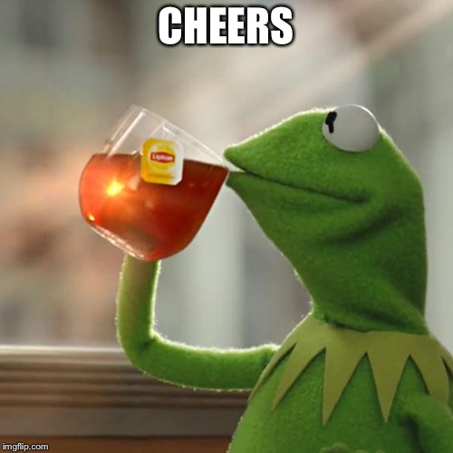 CHEERS | image tagged in memes,but thats none of my business,kermit the frog | made w/ Imgflip meme maker