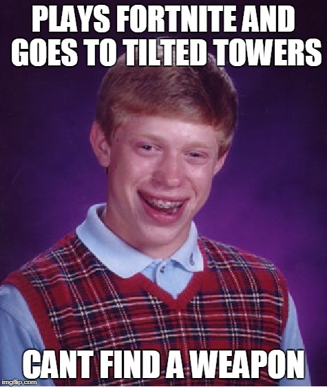 Bad Luck Brian Meme | PLAYS FORTNITE AND GOES TO TILTED TOWERS CANT FIND A WEAPON | image tagged in memes,bad luck brian | made w/ Imgflip meme maker