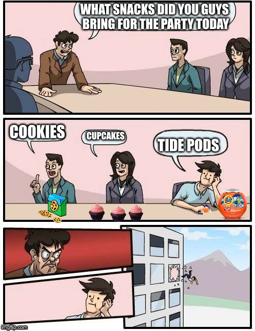 Eat tide pods | WHAT SNACKS DID YOU GUYS BRING FOR THE PARTY TODAY COOKIES CUPCAKES TIDE PODS | image tagged in memes,boardroom meeting suggestion,tide,pods,tide pods,eat | made w/ Imgflip meme maker