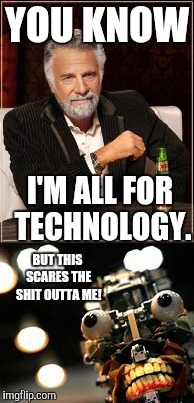 I'm scared! | YOU KNOW I'M ALL FOR TECHNOLOGY. BUT THIS SCARES THE SHIT OUTTA ME! | image tagged in the most interesting man in the world,scary robot | made w/ Imgflip meme maker