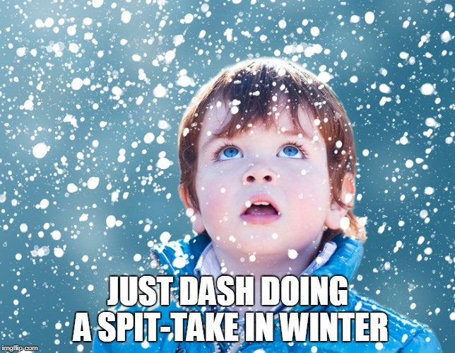 JUST DASH DOING A SPIT-TAKE IN WINTER | made w/ Imgflip meme maker