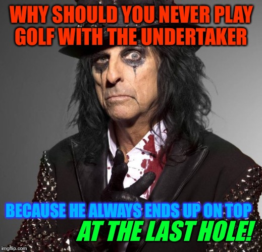 WHY SHOULD YOU NEVER PLAY GOLF WITH THE UNDERTAKER BECAUSE HE ALWAYS ENDS UP ON TOP AT THE LAST HOLE! | made w/ Imgflip meme maker