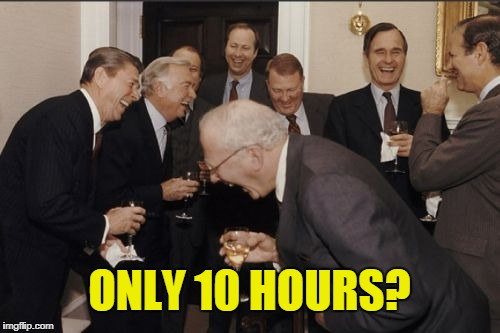 ONLY 10 HOURS? | image tagged in memes,laughing men in suits | made w/ Imgflip meme maker