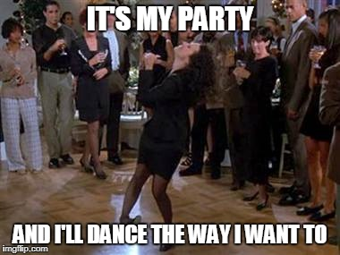 Elaine Dance | IT'S MY PARTY AND I'LL DANCE THE WAY I WANT TO | image tagged in elaine dance | made w/ Imgflip meme maker