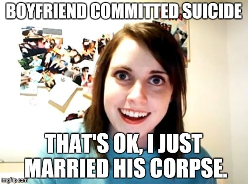 Taking attachments too far here. | BOYFRIEND COMMITTED SUICIDE THAT'S OK, I JUST MARRIED HIS CORPSE. | image tagged in memes,overly attached girlfriend | made w/ Imgflip meme maker