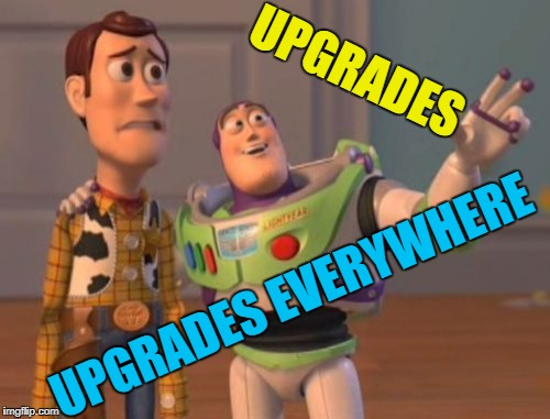 X, X Everywhere Meme | UPGRADES UPGRADES EVERYWHERE | image tagged in memes,x x everywhere | made w/ Imgflip meme maker