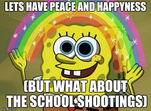 Imagination Spongebob Meme | LETS HAVE PEACE AND HAPPYNESS (BUT WHAT ABOUT THE SCHOOL SHOOTINGS) | image tagged in memes,imagination spongebob | made w/ Imgflip meme maker
